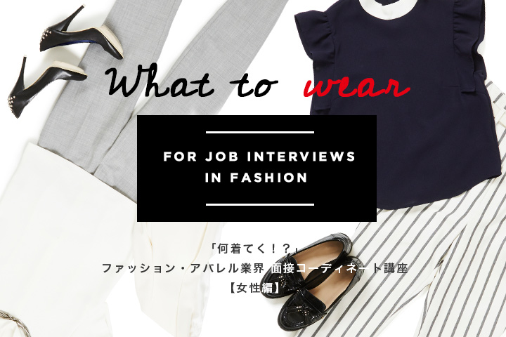 「なに着てく!?」ファッション・アパレル業界面接コーディネート講座【女性編】